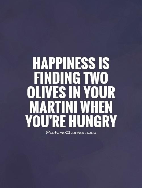 happiness is finding two olives in your martini when youre hungry quote 1 Martini Quotes To Live By