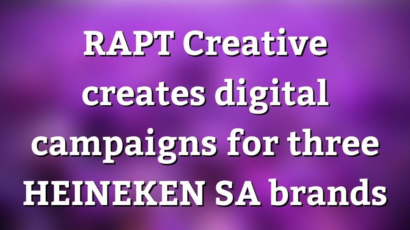 Rapt Creative Creates Digital Campaigns For Three Heineken Sa Brands photo